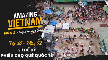 Amazing Vietnam Mùa 2 - Tập 10: 5 thế kỷ phiên chợ quê quốc tế