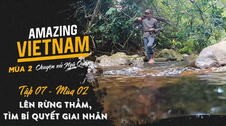 Amazing Vietnam Mùa 2 - Tập 7: Lên rừng thẳm, tìm bí quyết giai nhân