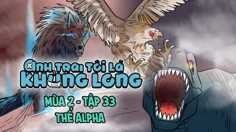 Anh Trai Tôi Là Khủng Long S2 - Tập 33: Thể Alpha