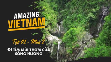 Amazing Vietnam Mùa 2 - Tập 1: Đi tìm mùi thơm của sông Hương